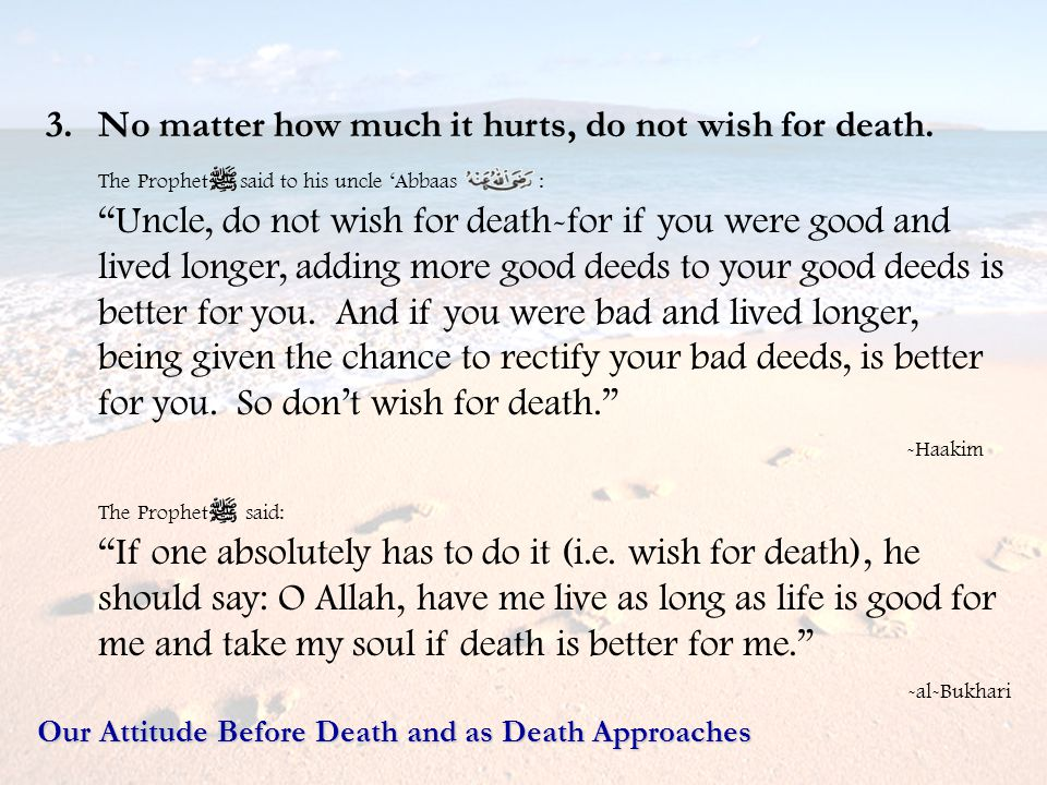 3.No matter how much it hurts, do not wish for death. The Prophet said to his uncle Abbaas : Uncle, do not wish for death-for if you were good and liv
