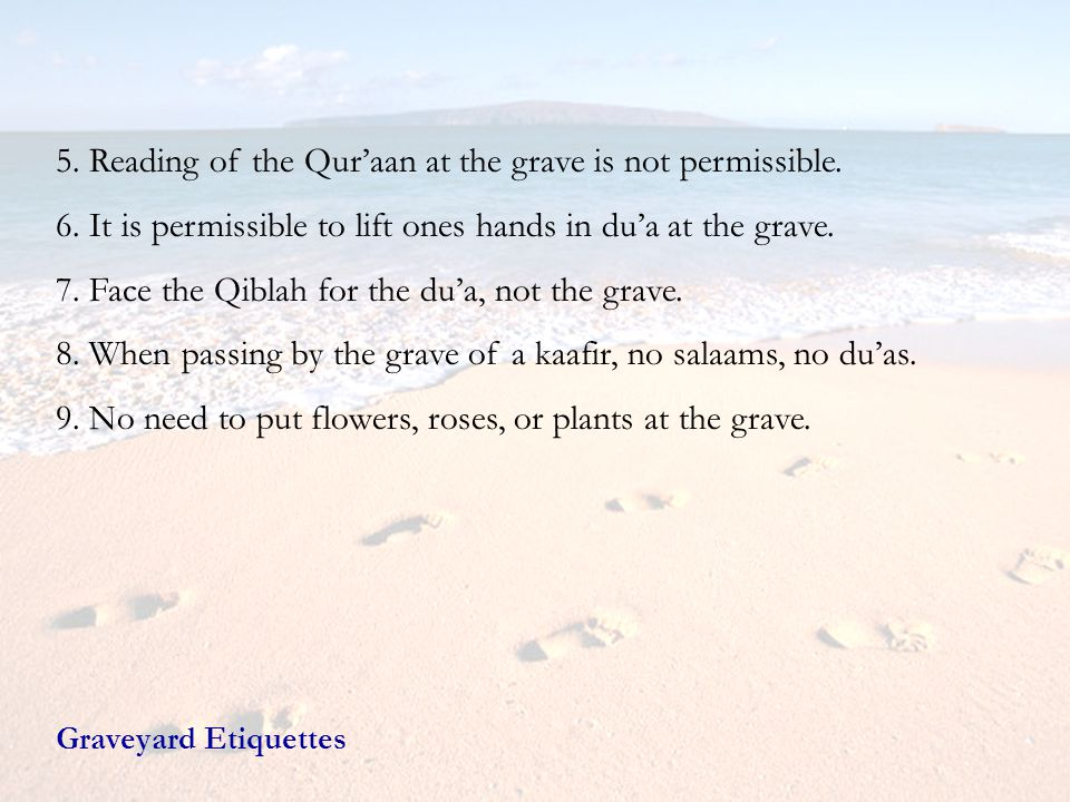 5. Reading of the Quraan at the grave is not permissible. 6. It is permissible to lift ones hands in dua at the grave. 7. Face the Qiblah for the dua,