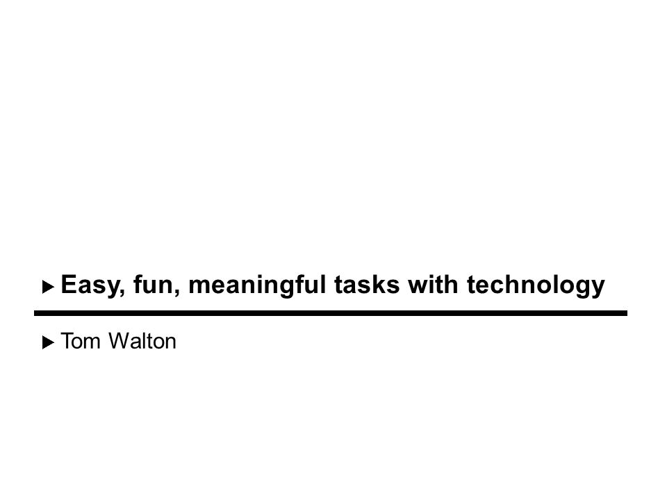 Tom Walton Easy, fun, meaningful tasks with technology