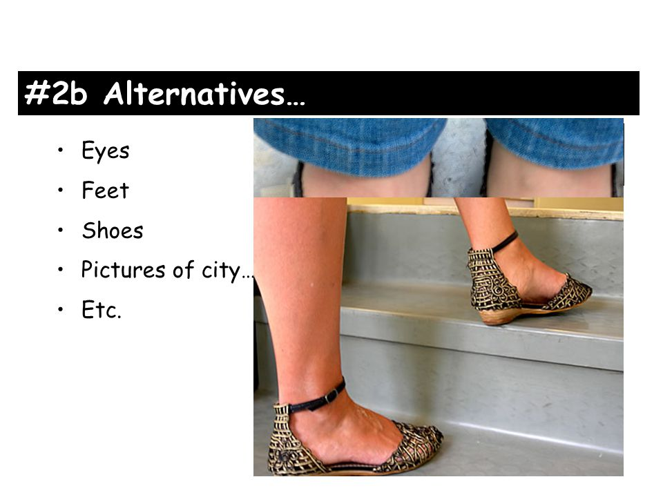 #2b Alternatives… Eyes Feet Shoes Pictures of city… Etc.