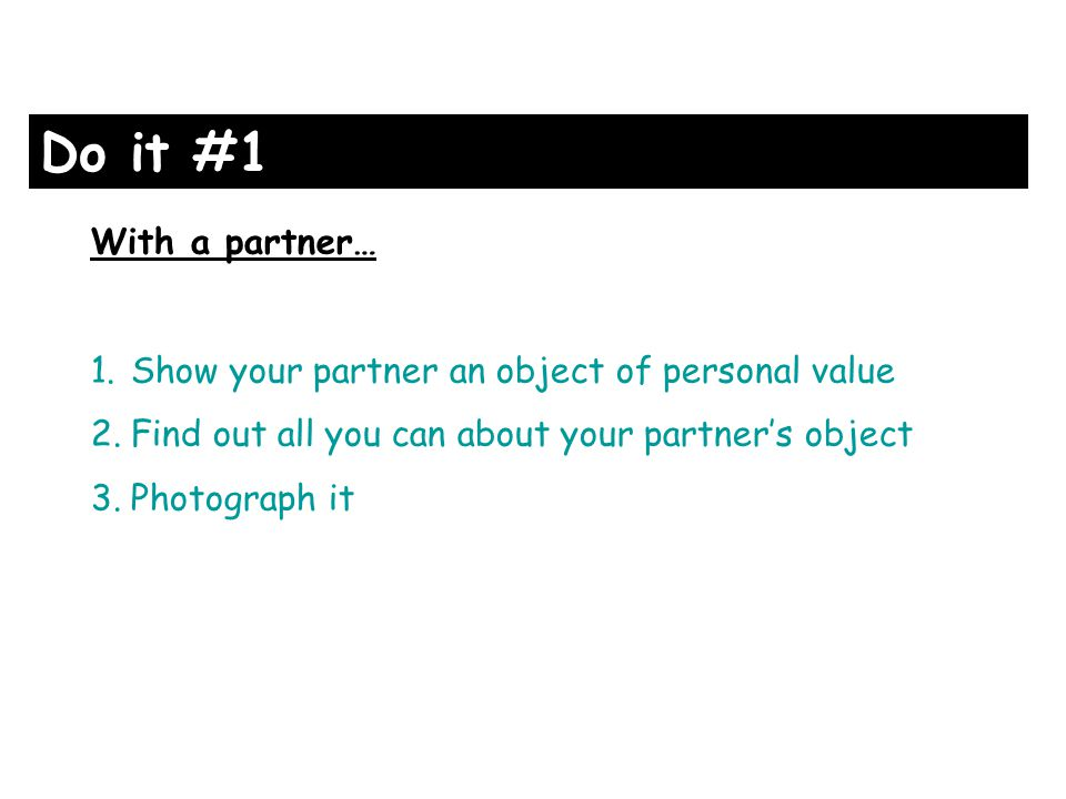 With a partner… 1.Show your partner an object of personal value 2.Find out all you can about your partners object 3.Photograph it Do it #1