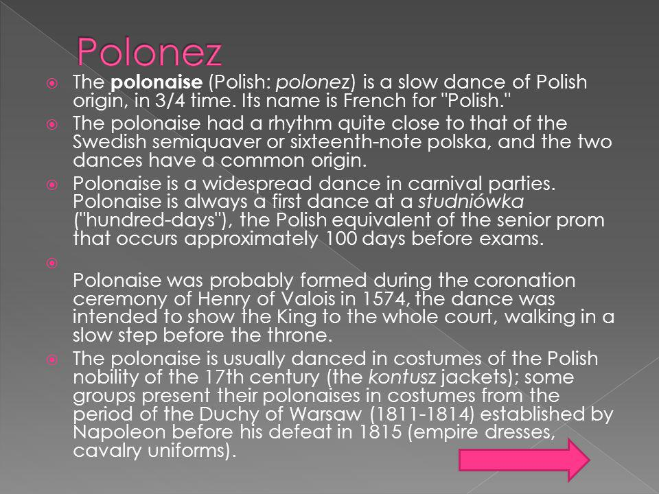 The polonaise (Polish: polonez) is a slow dance of Polish origin, in 3/4 time. Its name is French for