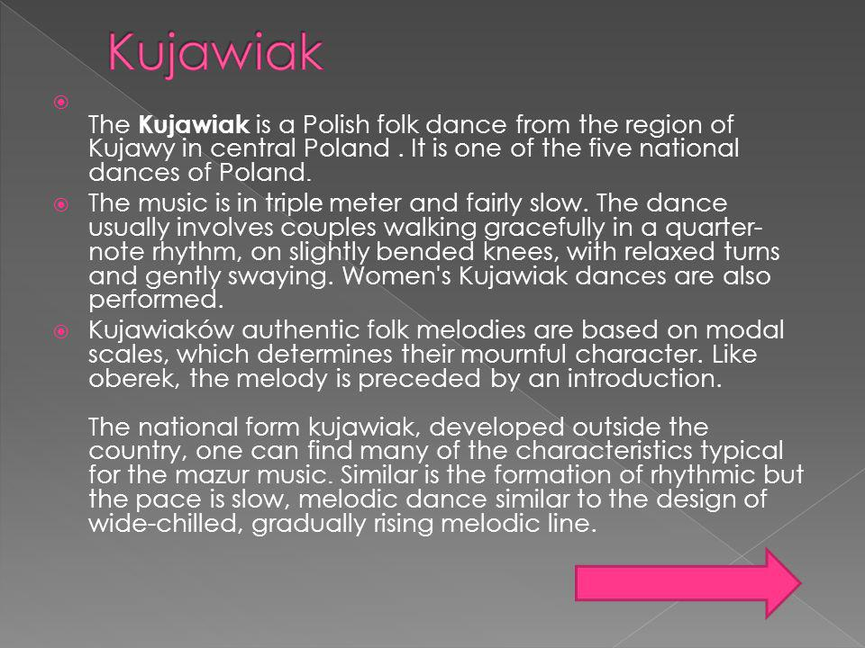 The Kujawiak is a Polish folk dance from the region of Kujawy in central Poland. It is one of the five national dances of Poland. The music is in trip