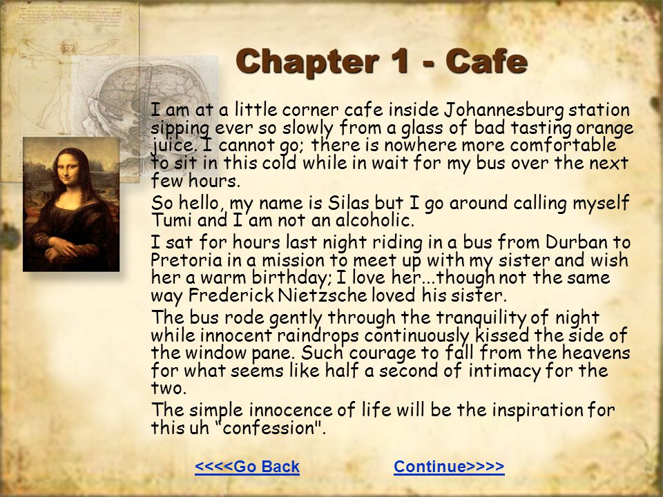 Chapter 1 - Cafe I am at a little corner cafe inside Johannesburg station sipping ever so slowly from a glass of bad tasting orange juice. I cannot go