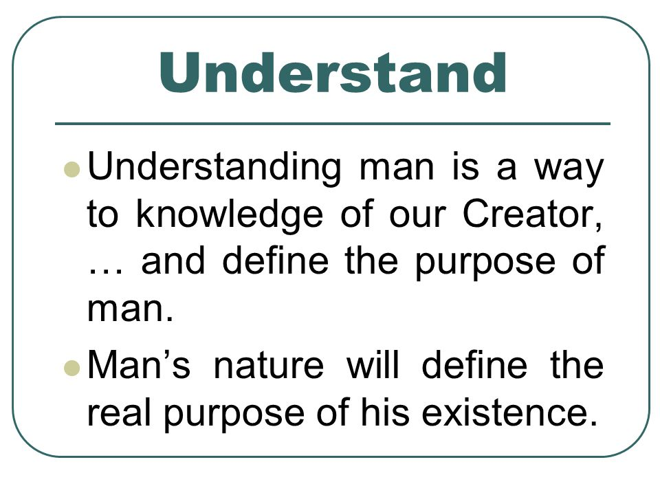 Understand Understanding man is a way to knowledge of our Creator, … and define the purpose of man.