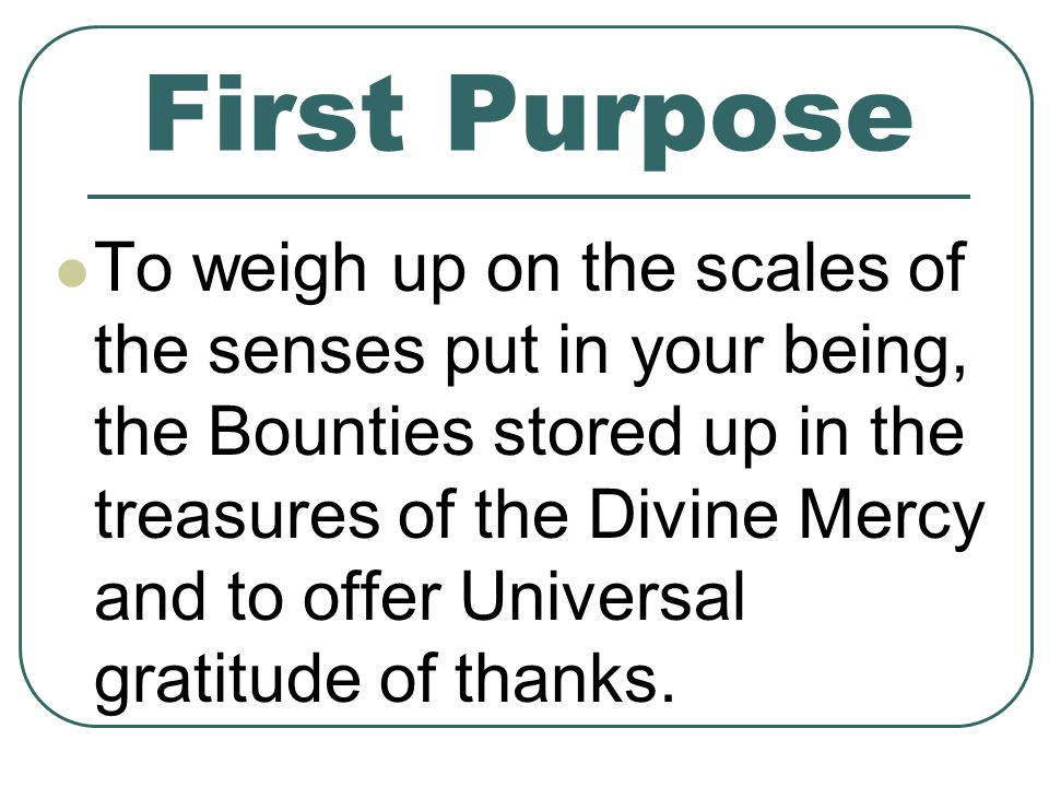 First Purpose To weigh up on the scales of the senses put in your being, the Bounties stored up in the treasures of the Divine Mercy and to offer Universal gratitude of thanks.