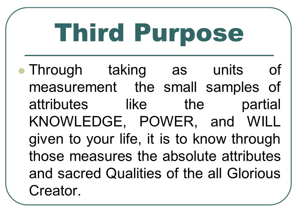 Third Purpose Through taking as units of measurement the small samples of attributes like the partial KNOWLEDGE, POWER, and WILL given to your life, it is to know through those measures the absolute attributes and sacred Qualities of the all Glorious Creator.
