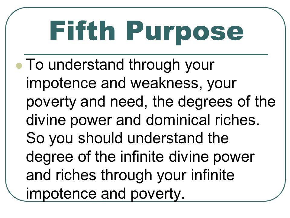 Fifth Purpose To understand through your impotence and weakness, your poverty and need, the degrees of the divine power and dominical riches.