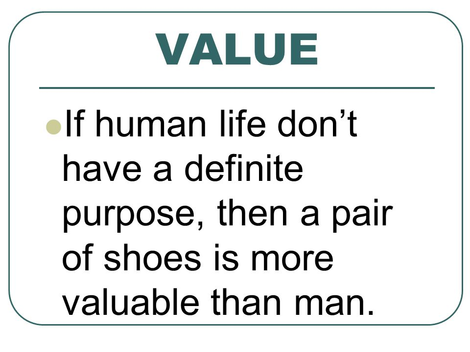 VALUE If human life dont have a definite purpose, then a pair of shoes is more valuable than man.