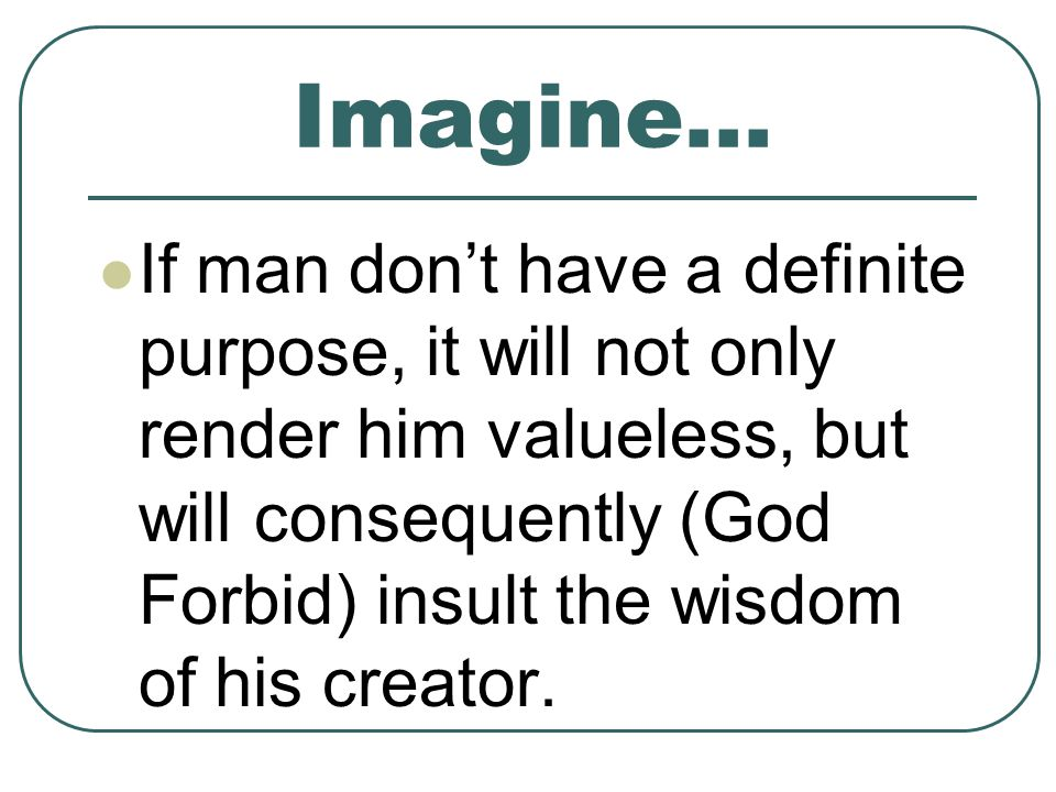 Imagine… If man dont have a definite purpose, it will not only render him valueless, but will consequently (God Forbid) insult the wisdom of his creator.