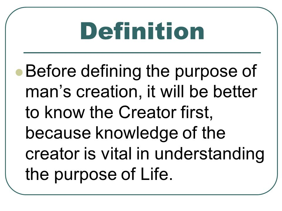 Definition Before defining the purpose of mans creation, it will be better to know the Creator first, because knowledge of the creator is vital in understanding the purpose of Life.