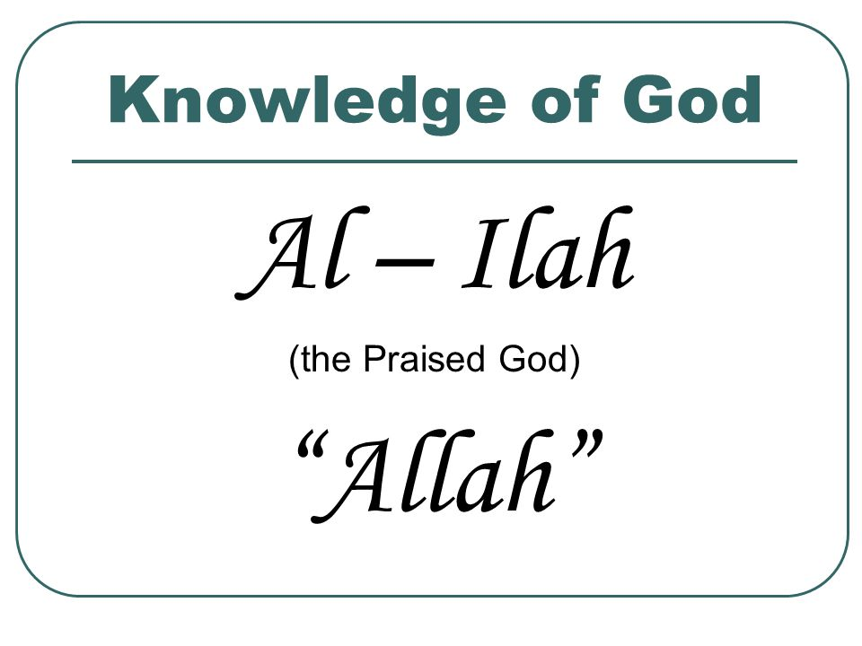 Knowledge of God Al – Ilah (the Praised God) Allah