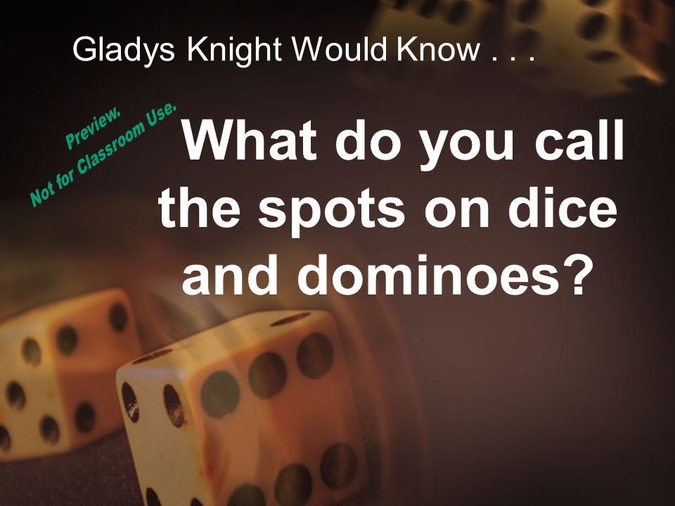 Gladys Knight Would Know... What do you call the spots on dice and dominoes?