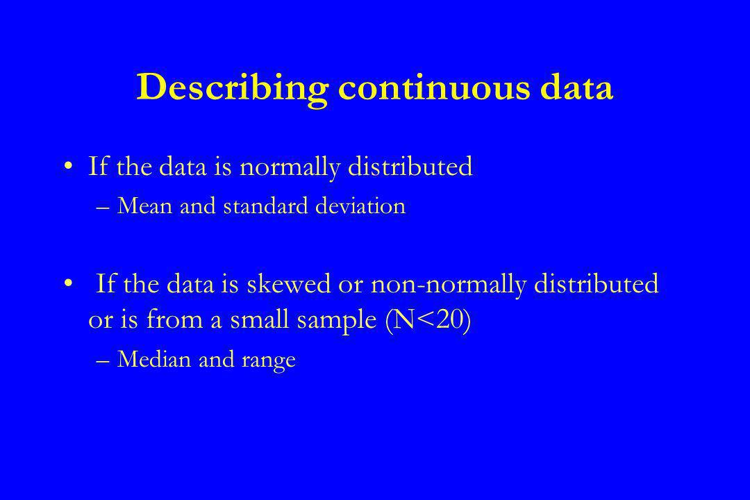Describing continuous data If the data is normally distributed –Mean and standard deviation If the data is skewed or non-normally distributed or is from a small sample (N<20) –Median and range