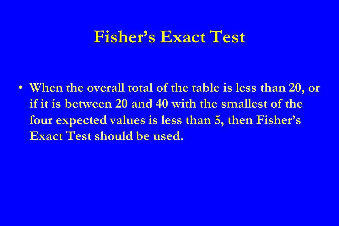 Fishers Exact Test When the overall total of the table is less than 20, or if it is between 20 and 40 with the smallest of the four expected values is less than 5, then Fishers Exact Test should be used.