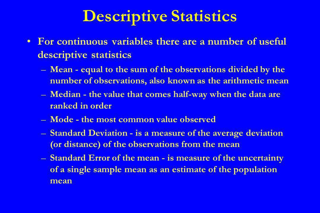 Descriptive Statistics For continuous variables there are a number of useful descriptive statistics –Mean - equal to the sum of the observations divided by the number of observations, also known as the arithmetic mean –Median - the value that comes half-way when the data are ranked in order –Mode - the most common value observed –Standard Deviation - is a measure of the average deviation (or distance) of the observations from the mean –Standard Error of the mean - is measure of the uncertainty of a single sample mean as an estimate of the population mean