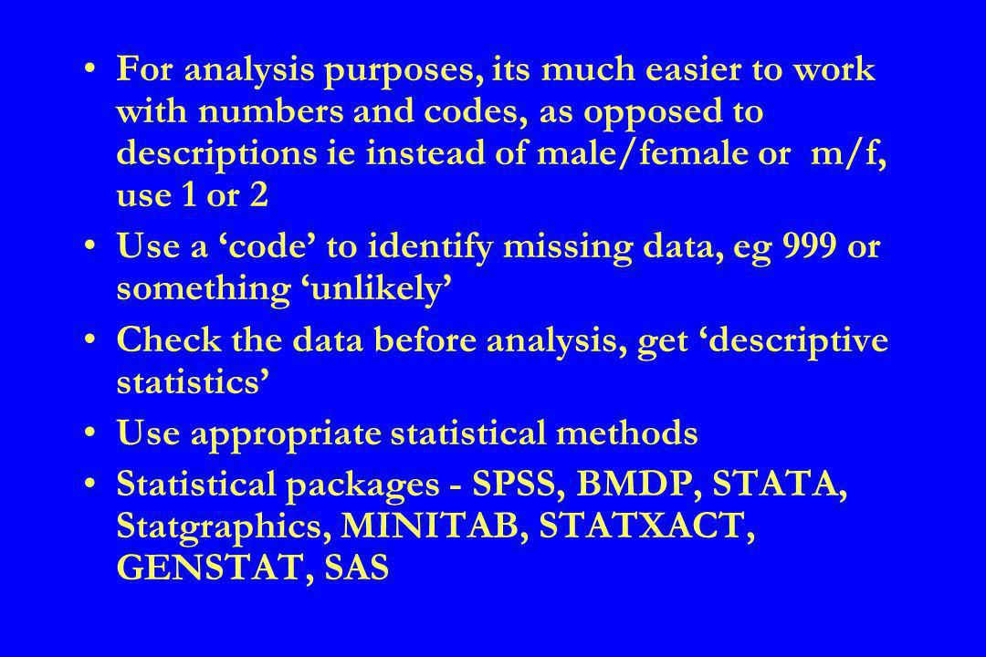 For analysis purposes, its much easier to work with numbers and codes, as opposed to descriptions ie instead of male/female or m/f, use 1 or 2 Use a code to identify missing data, eg 999 or something unlikely Check the data before analysis, get descriptive statistics Use appropriate statistical methods Statistical packages - SPSS, BMDP, STATA, Statgraphics, MINITAB, STATXACT, GENSTAT, SAS