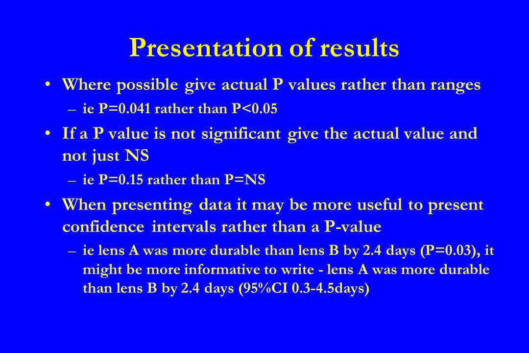 Presentation of results Where possible give actual P values rather than ranges –ie P=0.041 rather than P<0.05 If a P value is not significant give the actual value and not just NS –ie P=0.15 rather than P=NS When presenting data it may be more useful to present confidence intervals rather than a P-value –ie lens A was more durable than lens B by 2.4 days (P=0.03), it might be more informative to write - lens A was more durable than lens B by 2.4 days (95%CI 0.3-4.5days)
