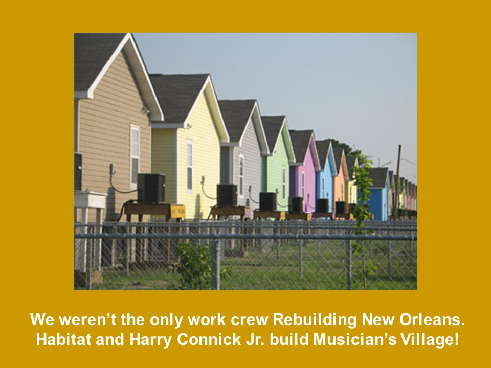 We werent the only work crew Rebuilding New Orleans. Habitat and Harry Connick Jr. build Musicians Village!