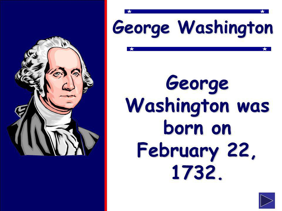 klevans2010 George Washington George Washington was born on February 22, 1732.
