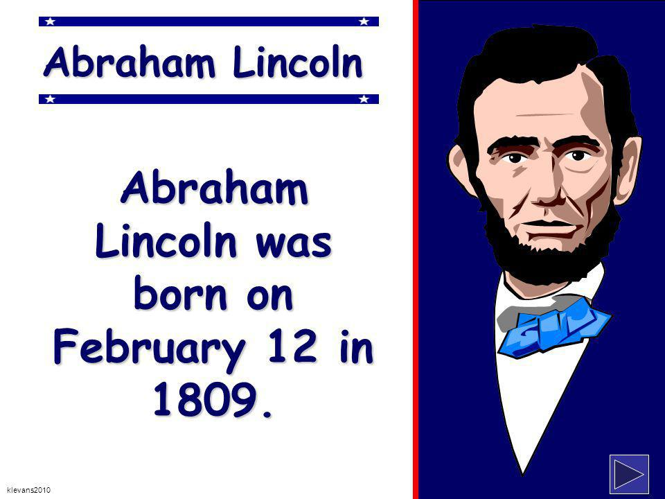 klevans2010 Abraham Lincoln Abraham Lincoln was born on February 12 in 1809.
