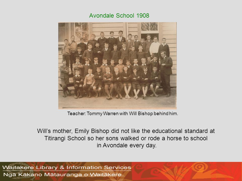 Wills mother, Emily Bishop did not like the educational standard at Titirangi School so her sons walked or rode a horse to school in Avondale every day.