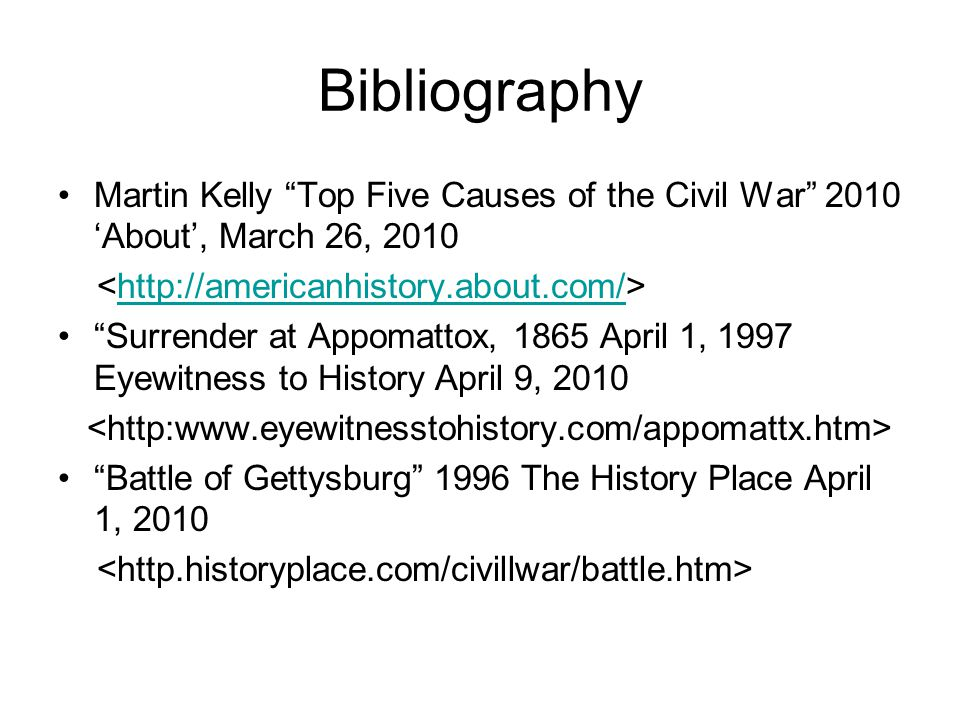 Bibliography Martin Kelly Top Five Causes of the Civil War 2010 About, March 26, Surrender at Appomattox, 1865 April 1, 1997 Eyewitness to History April 9, 2010 Battle of Gettysburg 1996 The History Place April 1, 2010