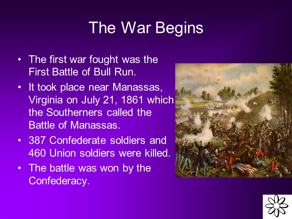 The War Begins The first war fought was the First Battle of Bull Run. It took place near Manassas, Virginia on July 21, 1861 which the Southerners cal