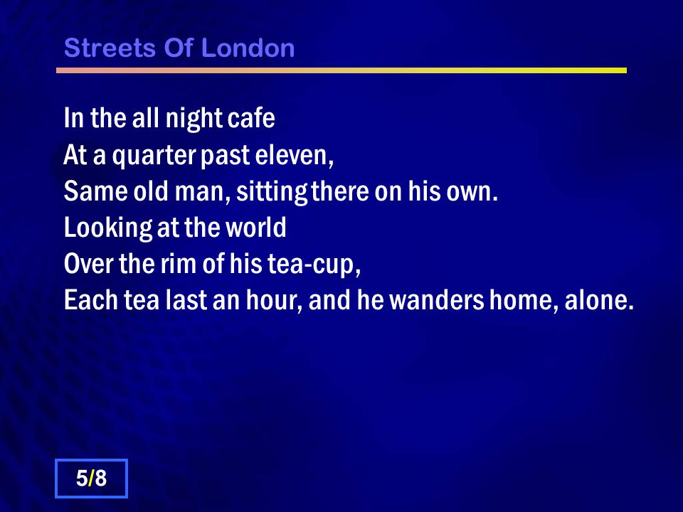 Streets Of London Chorus: So how can you tell me youre lonely, And say for you that the sun dont shine.