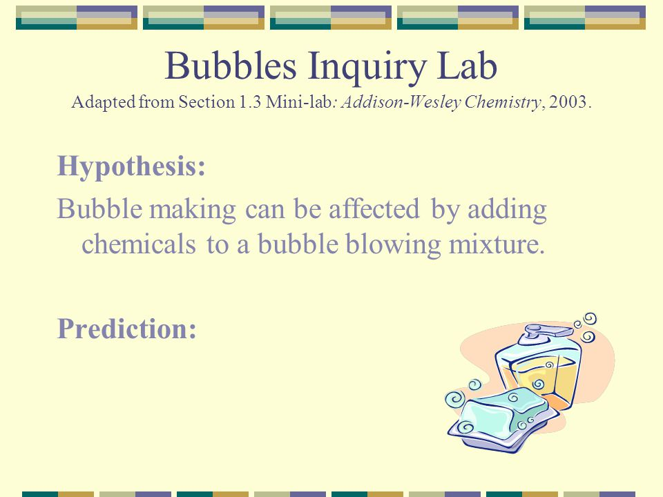 Bubbles Inquiry Lab Adapted from Section 1.3 Mini-lab: Addison-Wesley Chemistry, 2003. Hypothesis: Bubble making can be affected by adding chemicals t