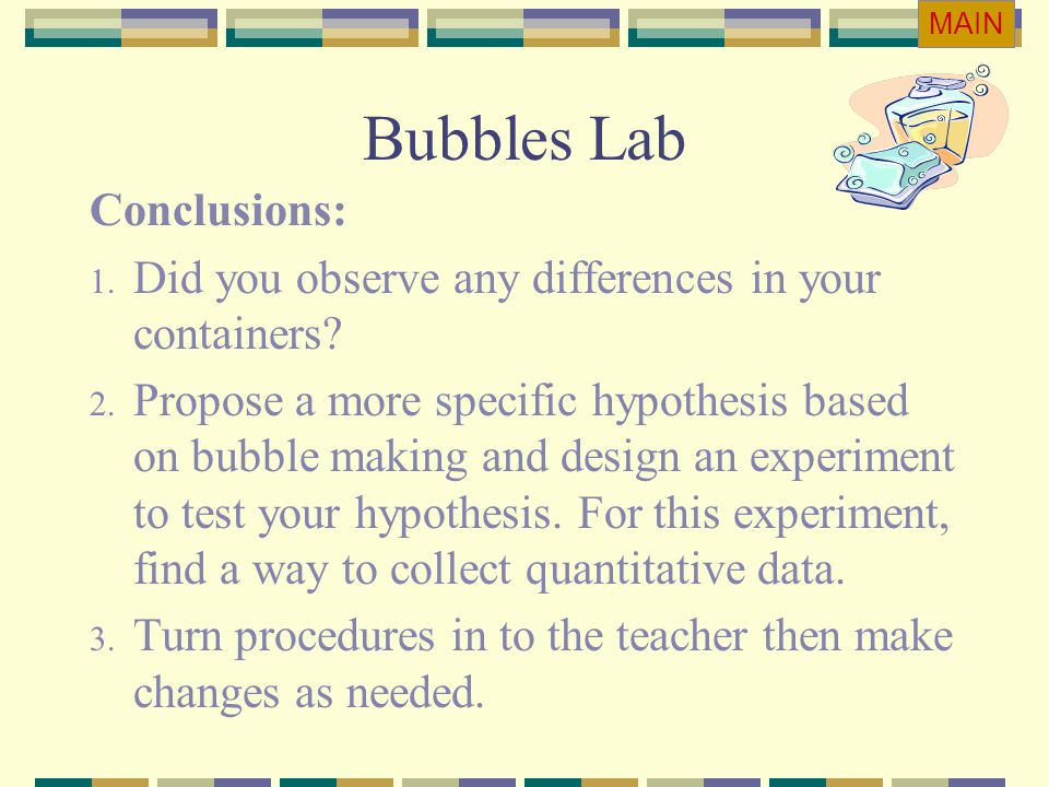 Bubbles Lab Conclusions: 1. Did you observe any differences in your containers? 2. Propose a more specific hypothesis based on bubble making and desig
