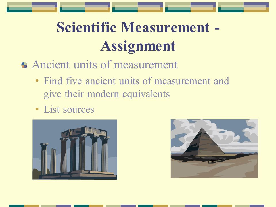 Scientific Measurement - Assignment Ancient units of measurement Find five ancient units of measurement and give their modern equivalents List sources