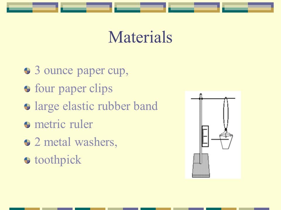 Materials 3 ounce paper cup, four paper clips large elastic rubber band metric ruler 2 metal washers, toothpick