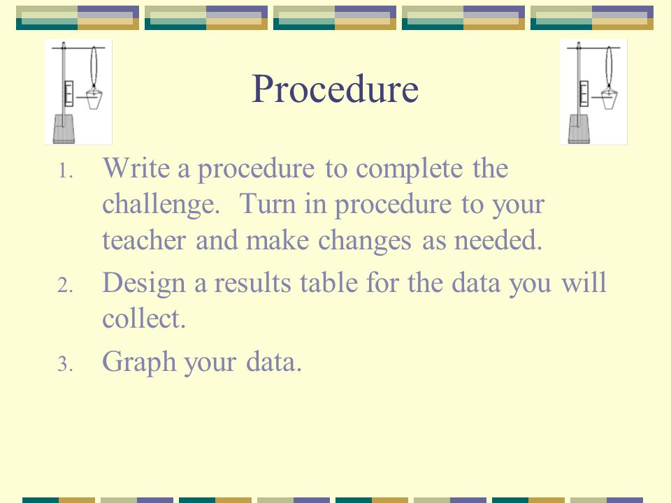 Procedure 1. Write a procedure to complete the challenge. Turn in procedure to your teacher and make changes as needed. 2. Design a results table for
