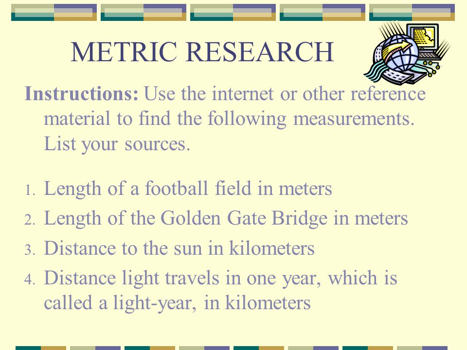 METRIC RESEARCH Instructions: Use the internet or other reference material to find the following measurements. List your sources. 1. Length of a footb