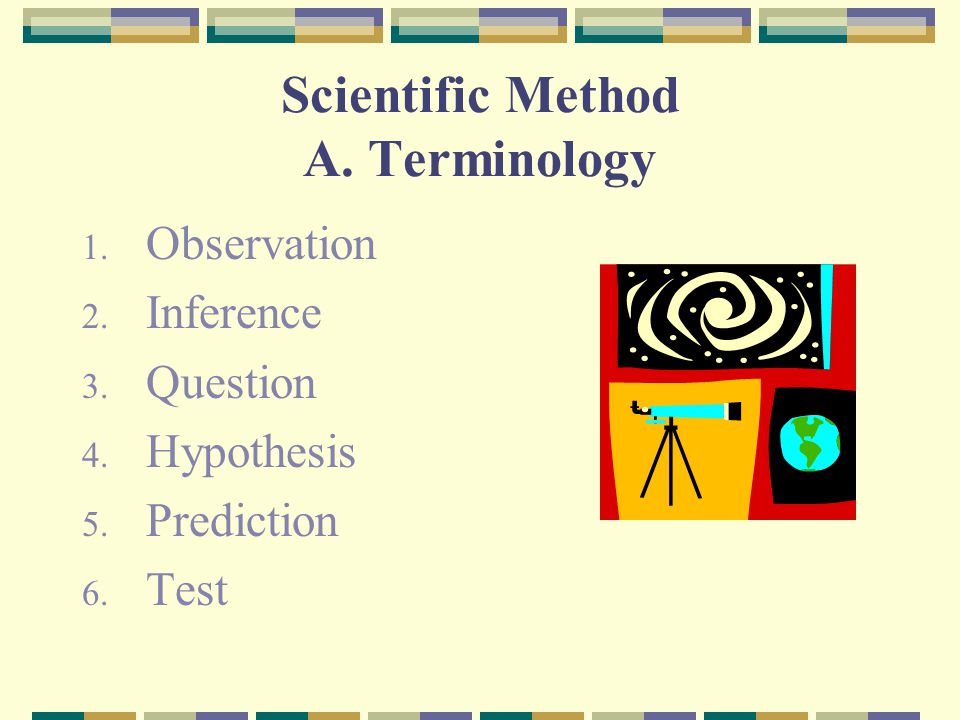 Scientific Method A. Terminology 1. Observation 2. Inference 3. Question 4. Hypothesis 5. Prediction 6. Test