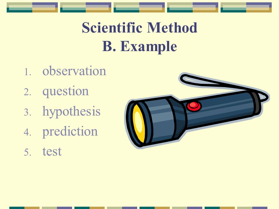 Scientific Method B. Example 1. observation 2. question 3. hypothesis 4. prediction 5. test