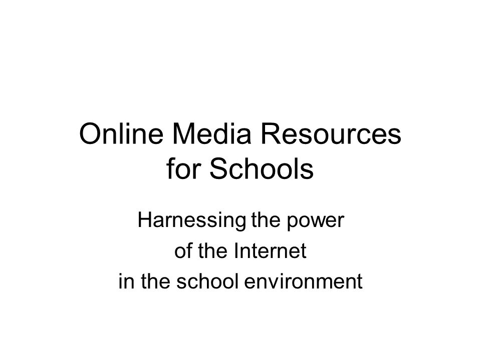 Online Media Resources for Schools Harnessing the power of the Internet in the school environment