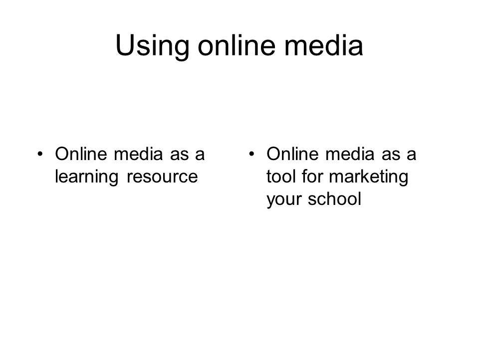Using online media Online media as a learning resource Online media as a tool for marketing your school