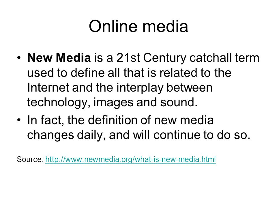 Online media New Media is a 21st Century catchall term used to define all that is related to the Internet and the interplay between technology, images and sound.