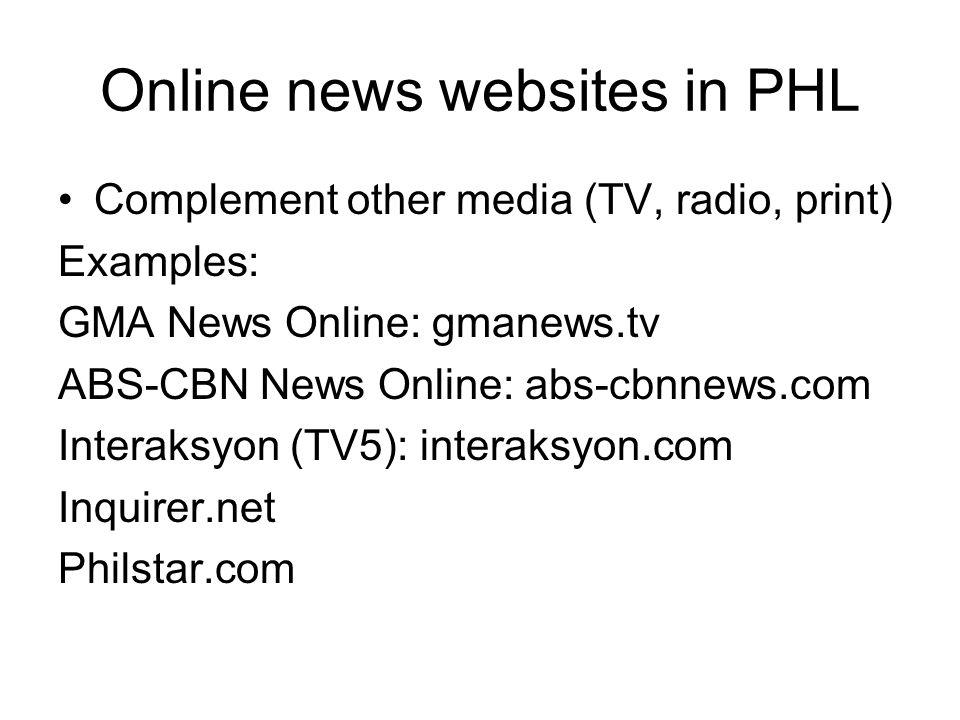 Online news websites in PHL Complement other media (TV, radio, print) Examples: GMA News Online: gmanews.tv ABS-CBN News Online: abs-cbnnews.com Interaksyon (TV5): interaksyon.com Inquirer.net Philstar.com