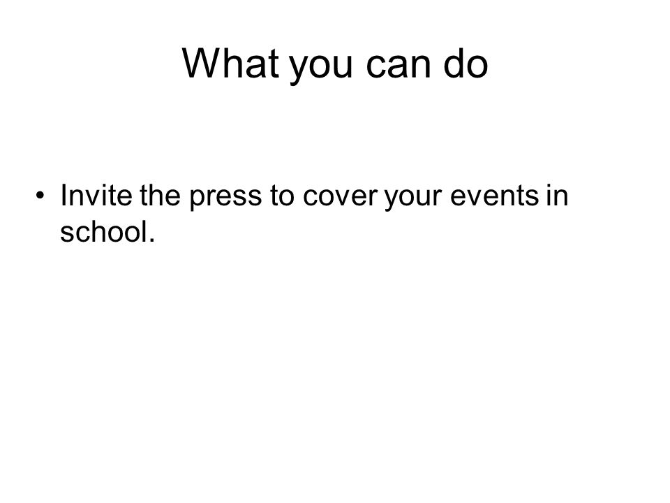 What you can do Invite the press to cover your events in school.