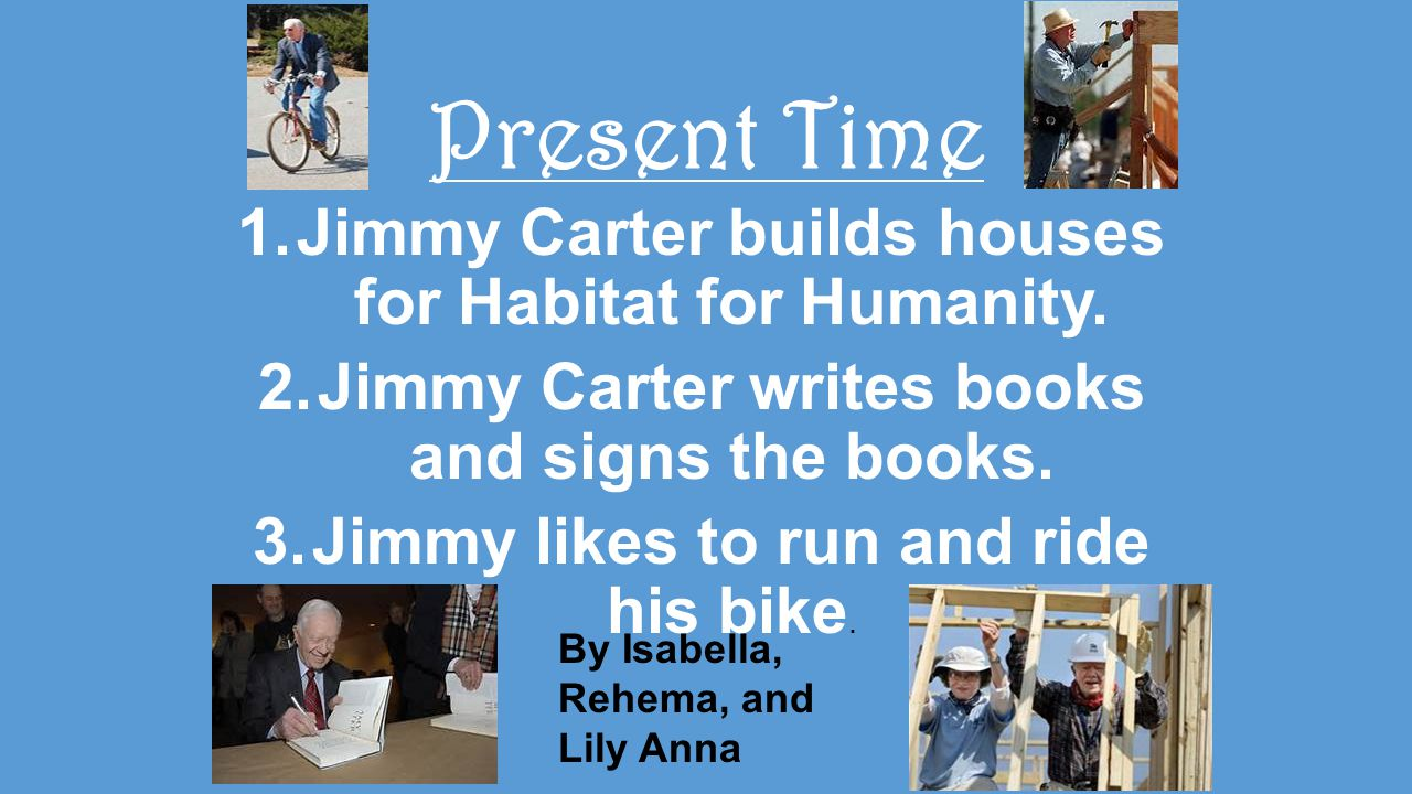Present Time 1.Jimmy Carter builds houses for Habitat for Humanity.