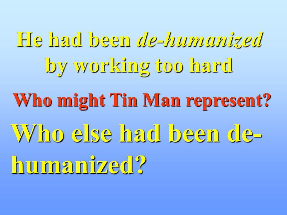 He had been de-humanized by working too hard Who might Tin Man represent? Who else had been de- humanized?