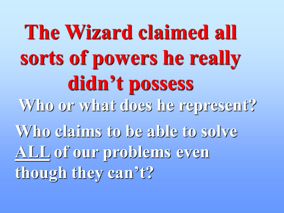 The Wizard claimed all sorts of powers he really didnt possess Who or what does he represent? Who claims to be able to solve ALL ALL of our problems e