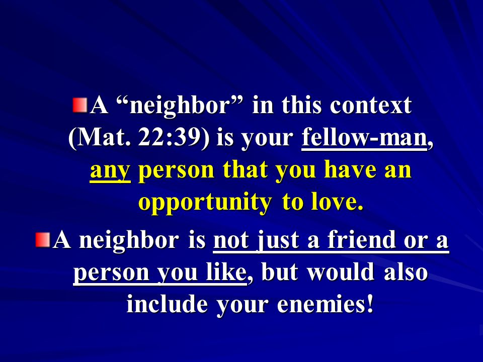 A neighbor in this context (Mat. 22:39) is your fellow-man, any person that you have an opportunity to love. A neighbor is not just a friend or a pers