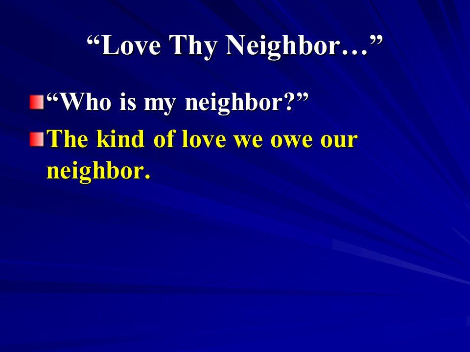 Love Thy Neighbor… Who is my neighbor? The kind of love we owe our neighbor.