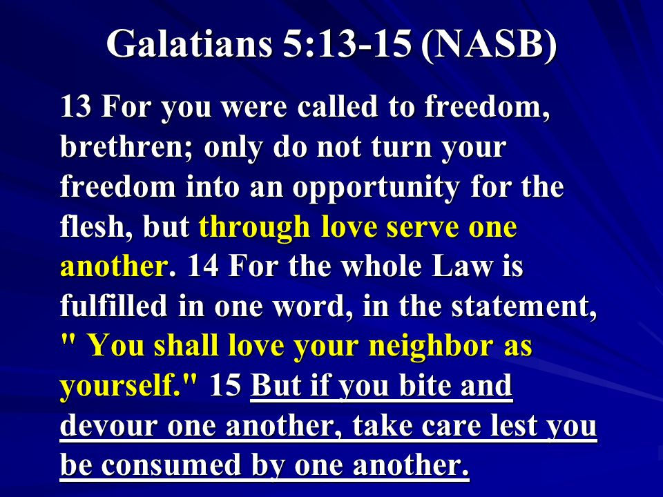 Galatians 5:13-15 (NASB) 13 For you were called to freedom, brethren; only do not turn your freedom into an opportunity for the flesh, but through lov