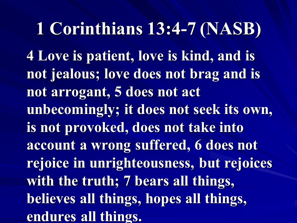 1 Corinthians 13:4-7 (NASB) 4 Love is patient, love is kind, and is not jealous; love does not brag and is not arrogant, 5 does not act unbecomingly;