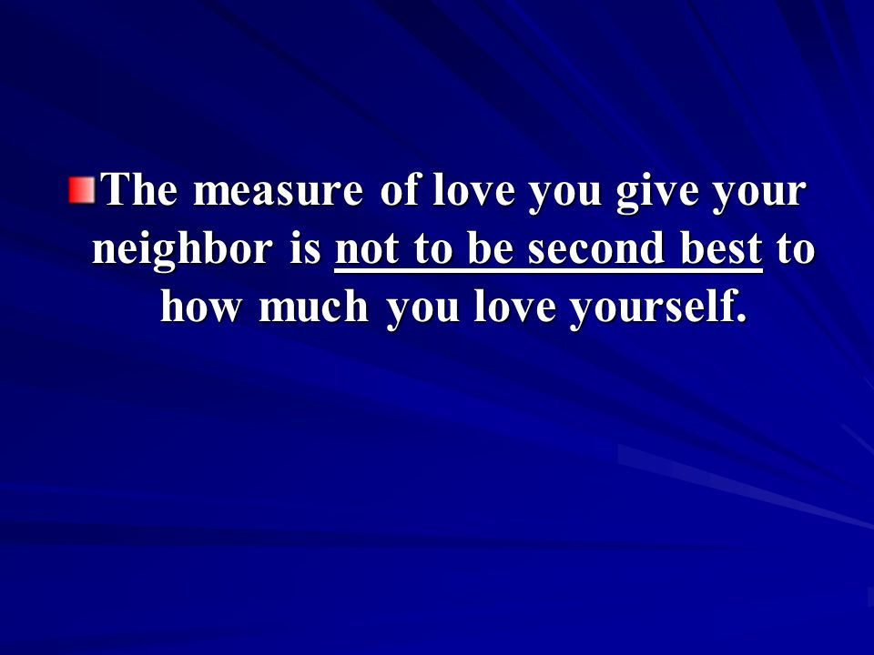 The measure of love you give your neighbor is not to be second best to how much you love yourself.